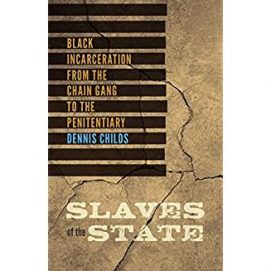 Dennis Childs – Slaves of the State: Black Incarceration from the Chain Gang to the Penitentiary