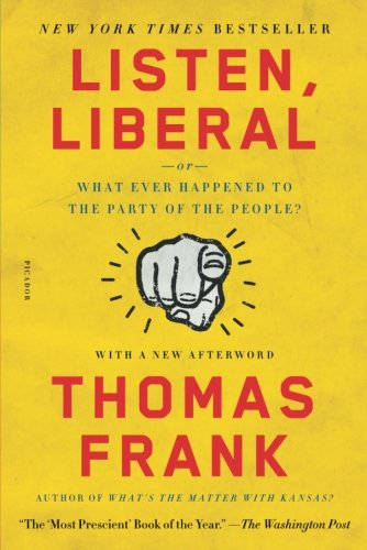 Listen Liberal – What Ever Happened To The Party of The People? by Thomas Frank